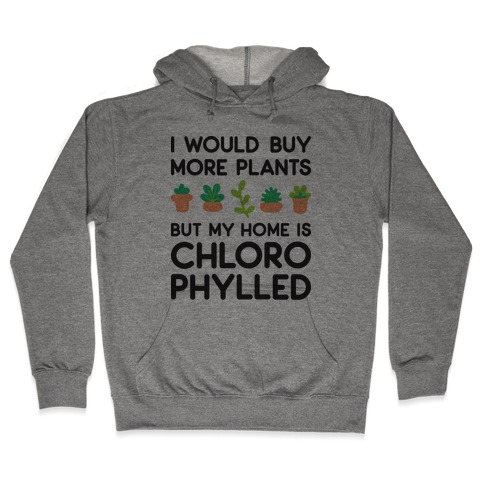 I Would Buy More Plants But My Home Is Chlorophylled Hooded Sweatshirt