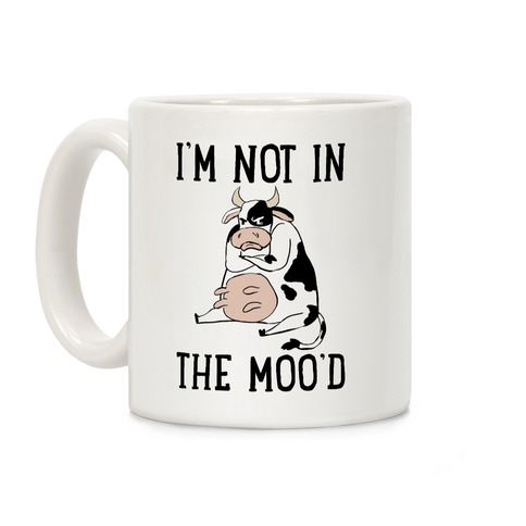 I'm Not In The Moo'd Coffee Mug