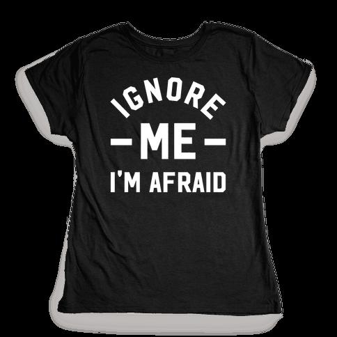 Ignore me I'm a afraid Womens T-Shirt