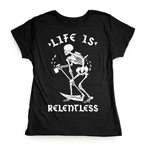 Life Is Relentless Skeleton Drinking Coffee Womens T-Shirt