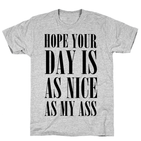 Hope Your Day Is As Nice As My Ass Mens T-Shirt