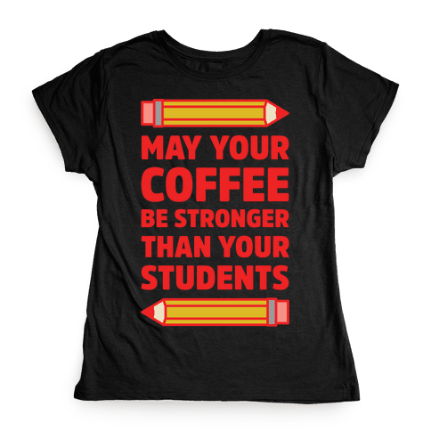 May Your Coffee be Stronger than your Students Womens T-Shirt