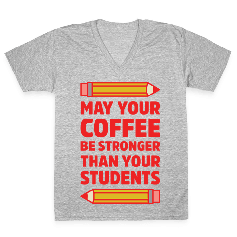 May Your Coffee be Stronger than your Students V-Neck Tee Shirt