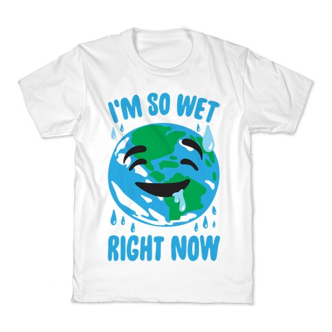 I'm So Wet Right Now Earth Parody Kids T-Shirt