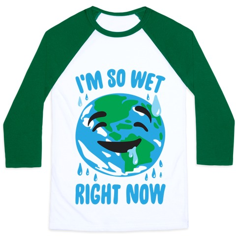 I'm So Wet Right Now Earth Parody Baseball Tee