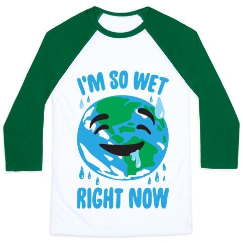 I'm So Wet Right Now Earth Parody Baseball Tee