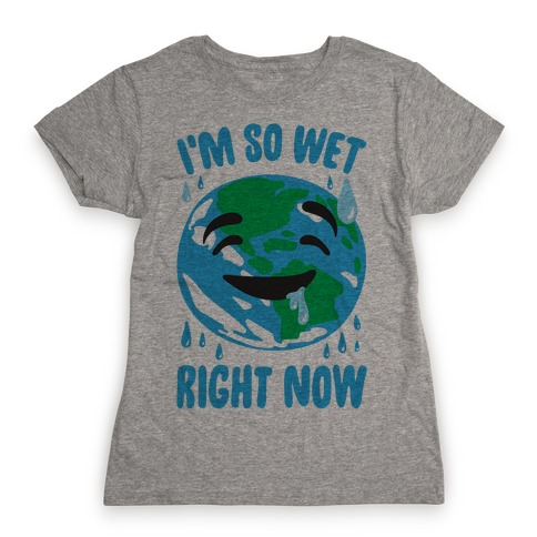 I'm So Wet Right Now Earth Parody Womens T-Shirt