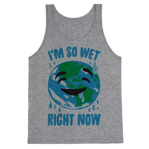 I'm So Wet Right Now Earth Parody Tank Top