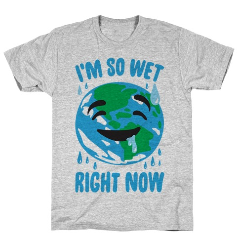I'm So Wet Right Now Earth Parody T-Shirt