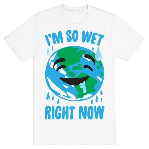 I'm So Wet Right Now Earth Parody T-Shirt