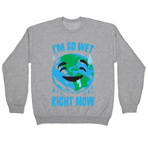 I'm So Wet Right Now Earth Parody Pullover