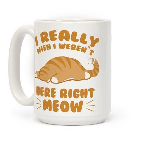 I Really Wish I Weren't Here Right Meow Coffee Mug