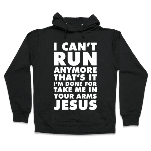 I Can't Run Anymore Take Me In Your Arms Jesus Hooded Sweatshirt