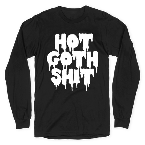 Hot Goth Shit Long Sleeve T-Shirt