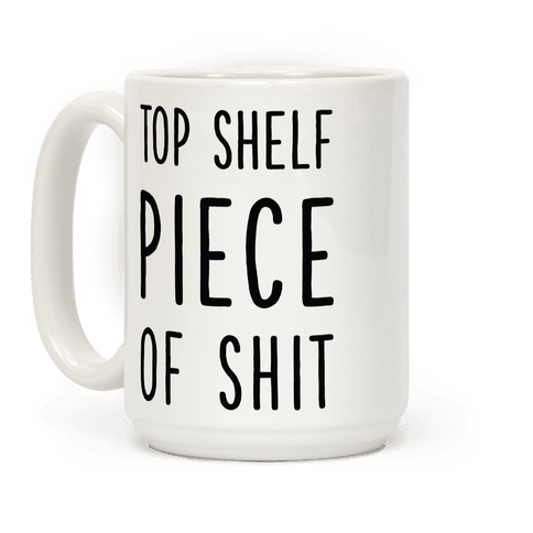 Top Shelf Piece of Shit Coffee Mug