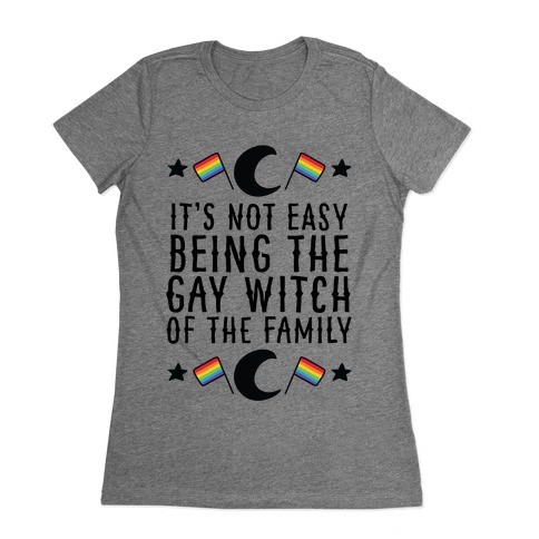 It's Not Easy Being the Gay Witch of the Family Womens T-Shirt