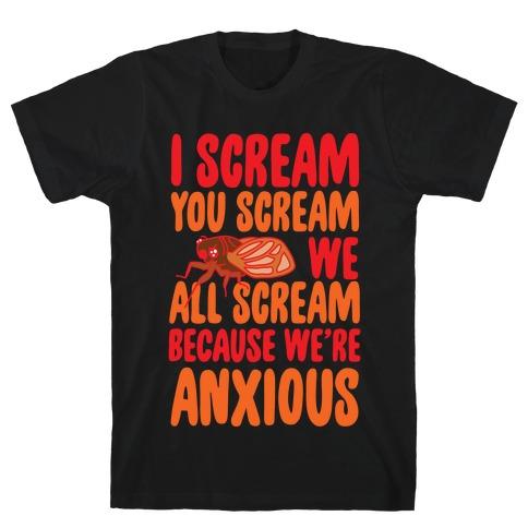 I Scream, You Scream, We All Scream Because We're Anxious (Cicada) T-Shirt