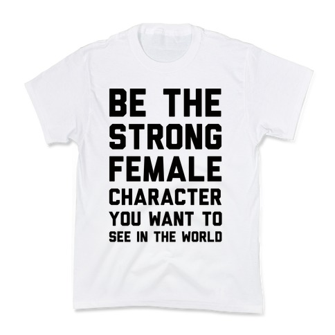 Be The Strong Female Character You Want To See In The World Kids T-Shirt