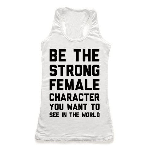 Be The Strong Female Character You Want To See In The World