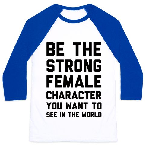 Be The Strong Female Character You Want To See In The World Baseball Tee
