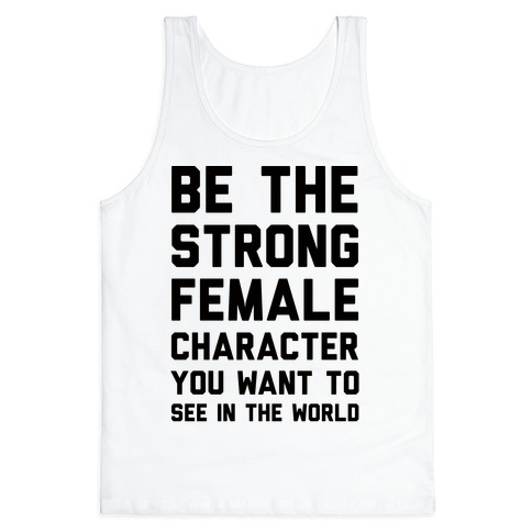Be The Strong Female Character You Want To See In The World Tank Top