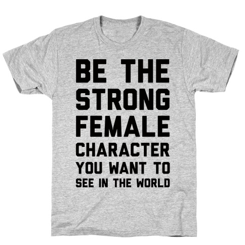 Be The Strong Female Character You Want To See In The World T-Shirt