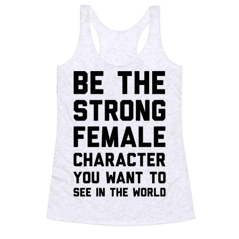 Be The Strong Female Character You Want To See In The World Racerback Tank Top