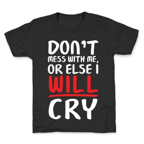 Don't Mess With Me, Or Else I WILL Cry Kids T-Shirt