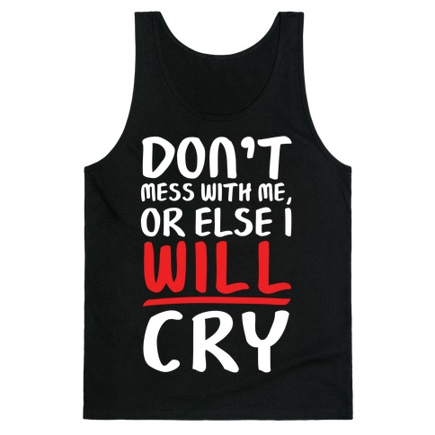 Don't Mess With Me, Or Else I WILL Cry Tank Top
