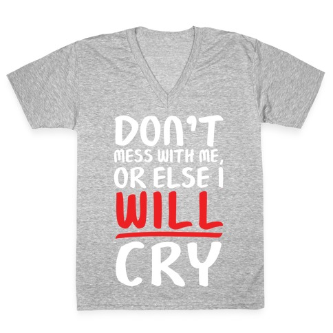Don't Mess With Me, Or Else I WILL Cry V-Neck Tee Shirt
