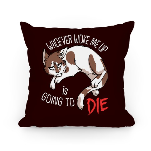 Whoever Woke Me Up Is Going To Die Pillow