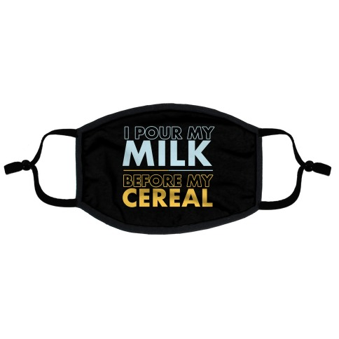 I Pour My Milk Before My Cereal Flat Face Mask