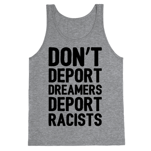 Don't Deport Dreamers Deport Racists  Tank Top