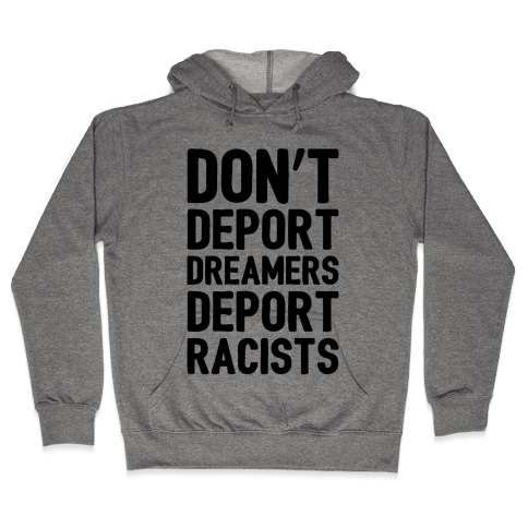 Don't Deport Dreamers Deport Racists  Hooded Sweatshirt