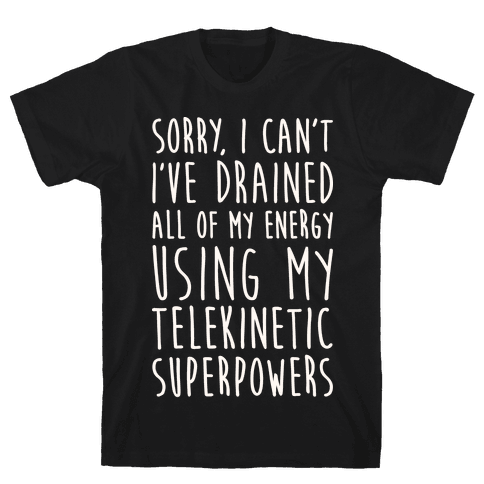 Sorry I Can't I've Drained All Of My Energy Using My Telekinetic Superpowers (White) Mens T-Shirt