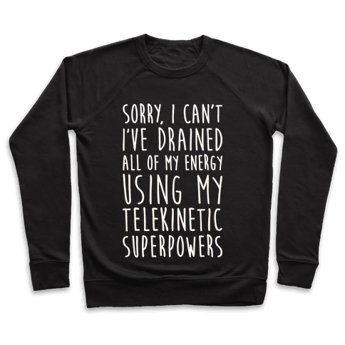 Sorry I Can't I've Drained All Of My Energy Using My Telekinetic Superpowers (White) Pullover