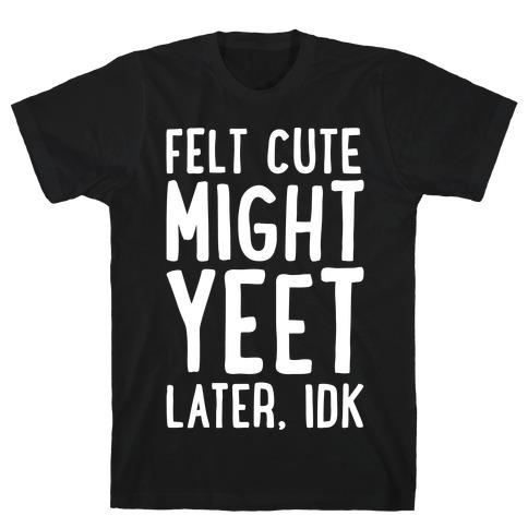 Felt Cute Might Yeet Later Idk White Print T-Shirt