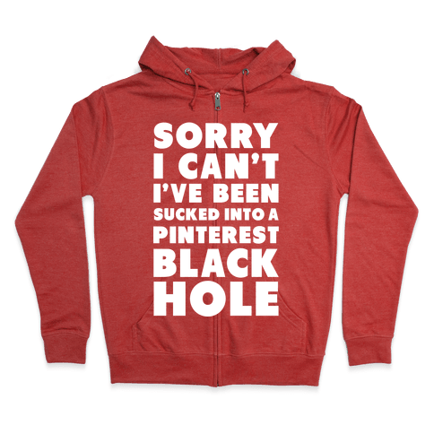 Sorry I can't I've been Sucked into a Pinterest Blackhole Zip Hoodie