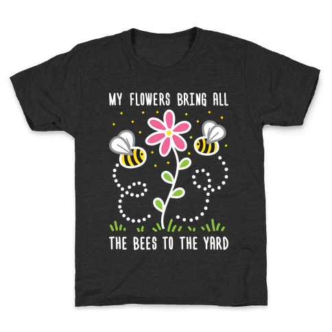 My Flowers Bring All The Bees To The Yard Kids T-Shirt