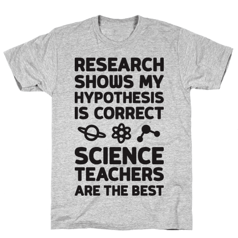 Research Shows My Hypothesis Is Correct Science Teachers Are The Best Mens T-Shirt