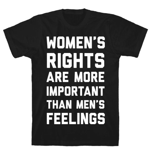 Women's Rights Are More Important Than Men's Feelings Mens T-Shirt
