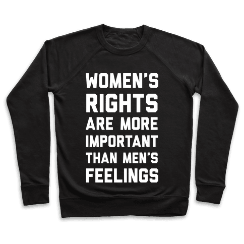 Women's Rights Are More Important Than Men's Feelings Pullover