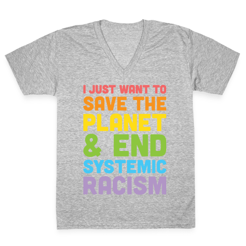 I Just Want To Save The Planet & End Systemic Racism V-Neck Tee Shirt
