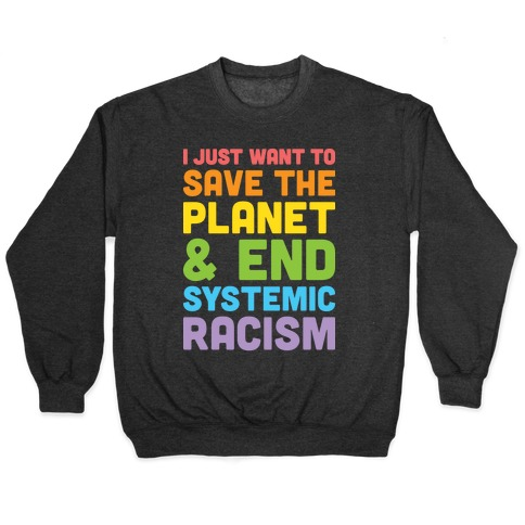 I Just Want To Save The Planet & End Systemic Racism Pullover