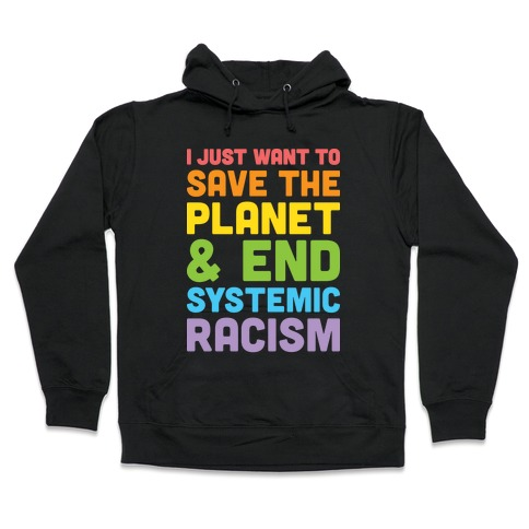 I Just Want To Save The Planet & End Systemic Racism Hooded Sweatshirt
