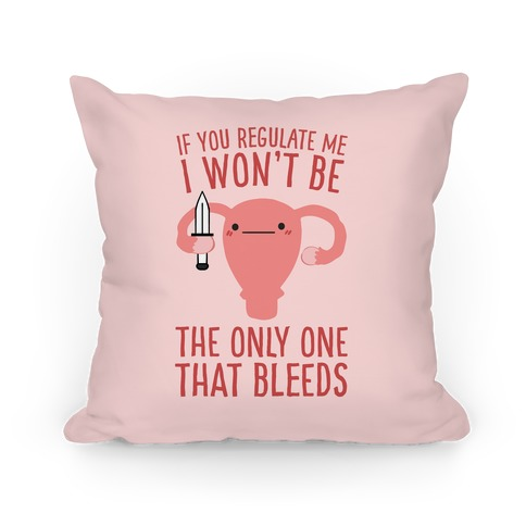 If You Regulate Me, I Won't Be The Only One That Bleeds Pillow