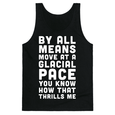 By All Means Move at a Glacial Pace You Know How That Thrills Me Tank Top
