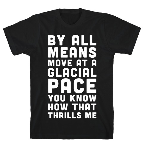 By All Means Move at a Glacial Pace You Know How That Thrills Me T-Shirt