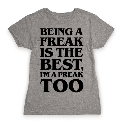 Being A Freak Is The Best  Womens T-Shirt