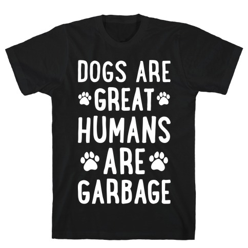 Dogs Are Great Humans Are Garbage T-Shirt